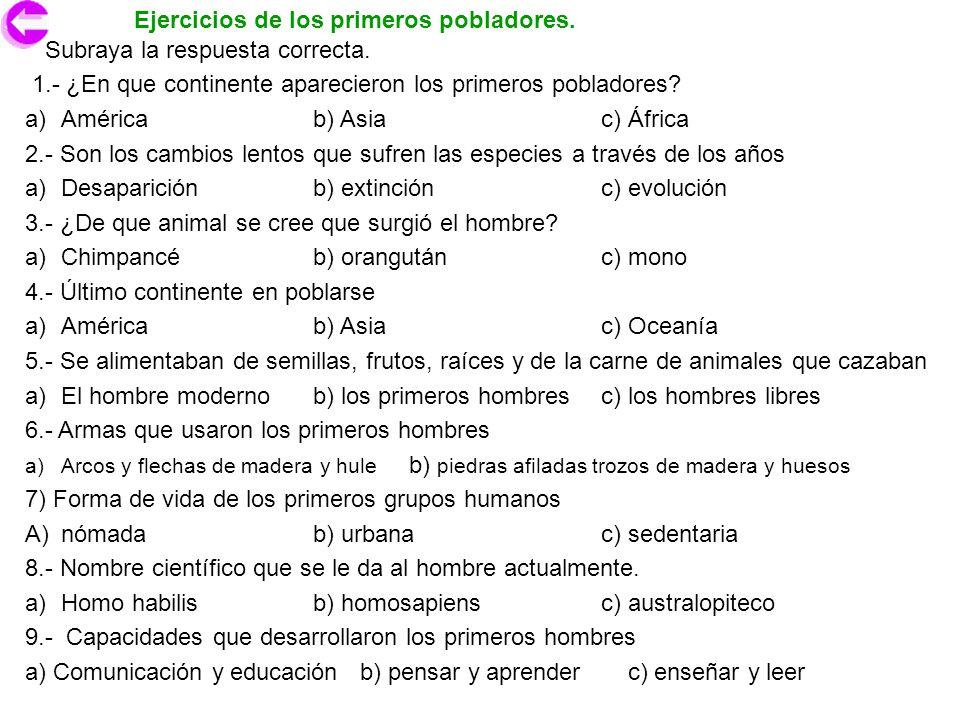 Ejercicios de los primeros pobladores. Subraya la respuesta correcta. 1.- ¿En que continente aparecieron los primeros pobladores? a)Américab) Asiac) Á