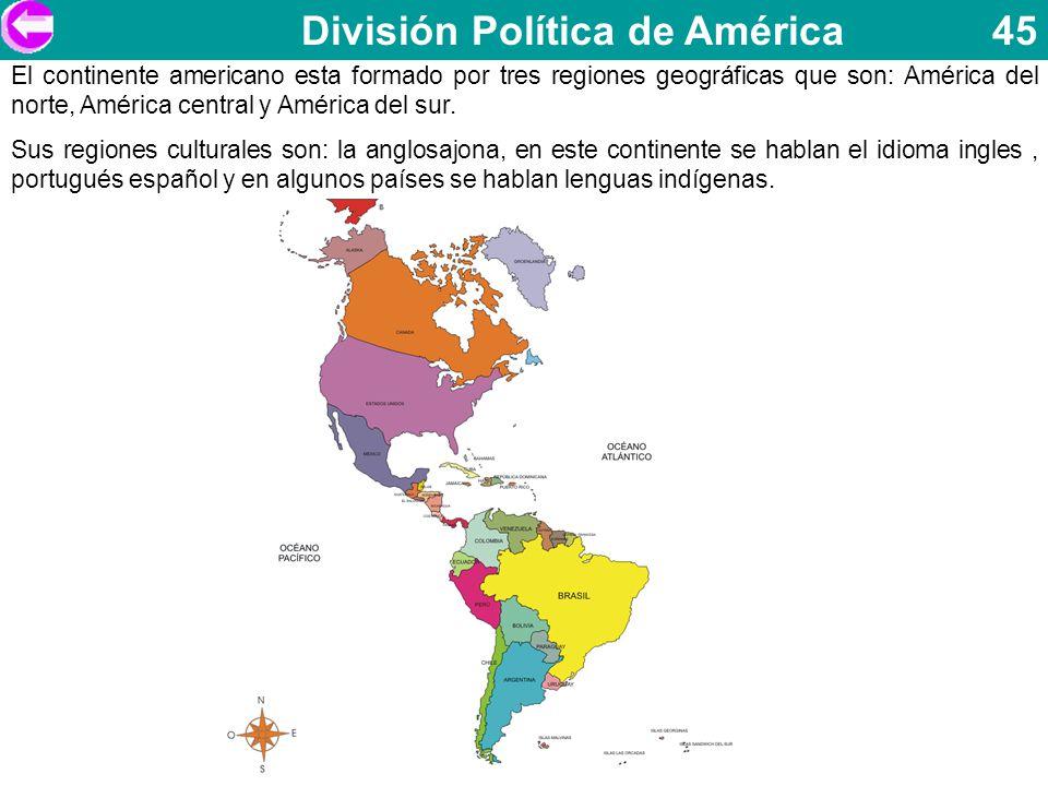 División Política de América 45 El continente americano esta formado por tres regiones geográficas que son: América del norte, América central y Améri