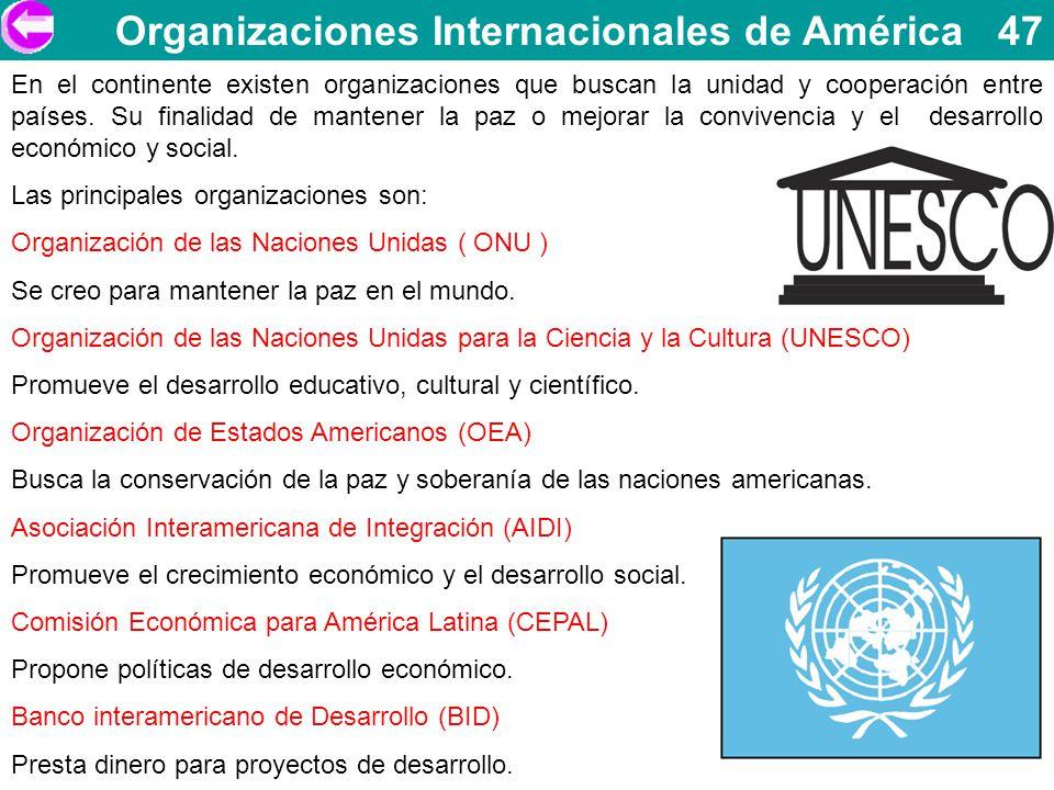 Organizaciones Internacionales de América 47 En el continente existen organizaciones que buscan la unidad y cooperación entre países. Su finalidad de