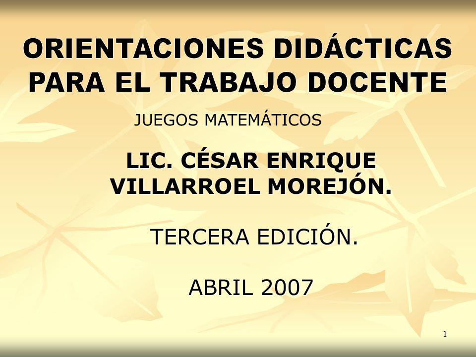 1 LIC. CÉSAR ENRIQUE VILLARROEL MOREJÓN. TERCERA EDICIÓN. TERCERA EDICIÓN. ABRIL 2007 JUEGOS MATEMÁTICOS