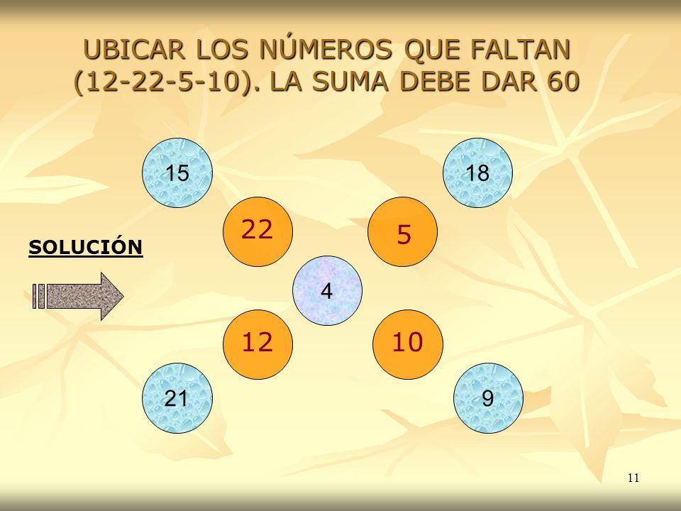 11 UBICAR LOS NÚMEROS QUE FALTAN (12-22-5-10). LA SUMA DEBE DAR 60 4 1518 921 SOLUCIÓN 22 5 1210