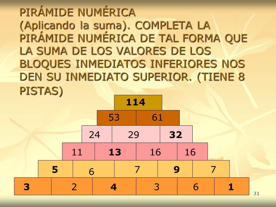 31 PIRÁMIDE NUMÉRICA (Aplicando la suma). COMPLETA LA PIRÁMIDE NUMÉRICA DE TAL FORMA QUE LA SUMA DE LOS VALORES DE LOS BLOQUES INMEDIATOS INFERIORES N