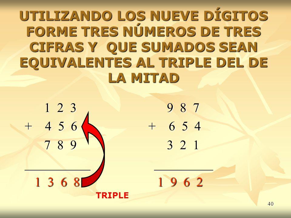 40 UTILIZANDO LOS NUEVE DÍGITOS FORME TRES NÚMEROS DE TRES CIFRAS Y QUE SUMADOS SEAN EQUIVALENTES AL TRIPLE DEL DE LA MITAD 1 2 3 9 8 7 1 2 3 9 8 7 +