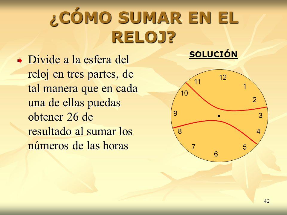 42 ¿CÓMO SUMAR EN EL RELOJ? Divide a la esfera del reloj en tres partes, de tal manera que en cada una de ellas puedas obtener 26 de resultado al suma