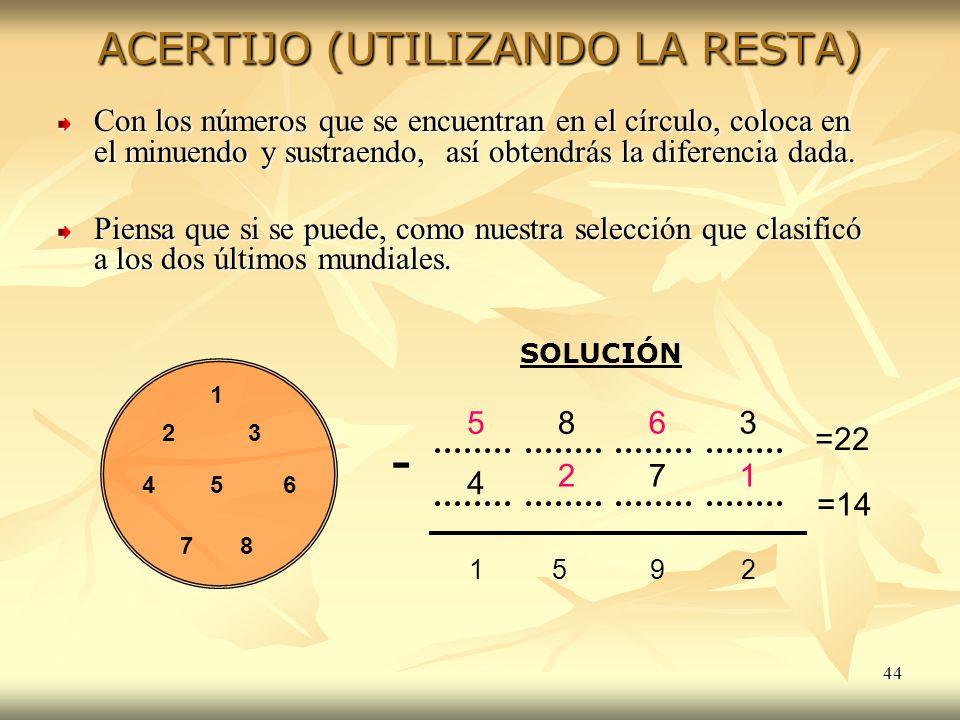 44 ACERTIJO (UTILIZANDO LA RESTA) Con los números que se encuentran en el círculo, coloca en el minuendo y sustraendo, así obtendrás la diferencia dad