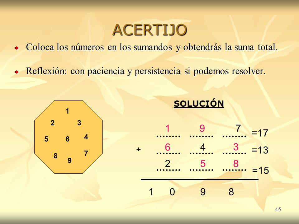 45 ACERTIJO Coloca los números en los sumandos y obtendrás la suma total. Reflexión: con paciencia y persistencia si podemos resolver. 1 23 65 25 8 =1