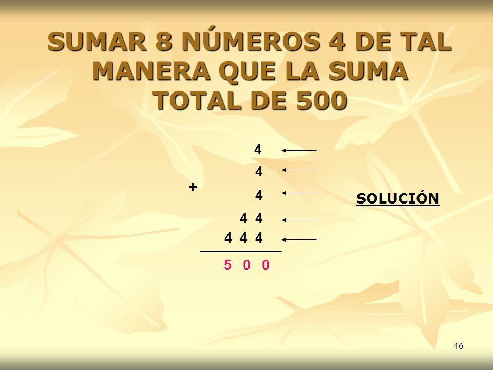 46 SUMAR 8 NÚMEROS 4 DE TAL MANERA QUE LA SUMA TOTAL DE 500 4 4 4 4 4 4 44 5 0 0 + SOLUCIÓN