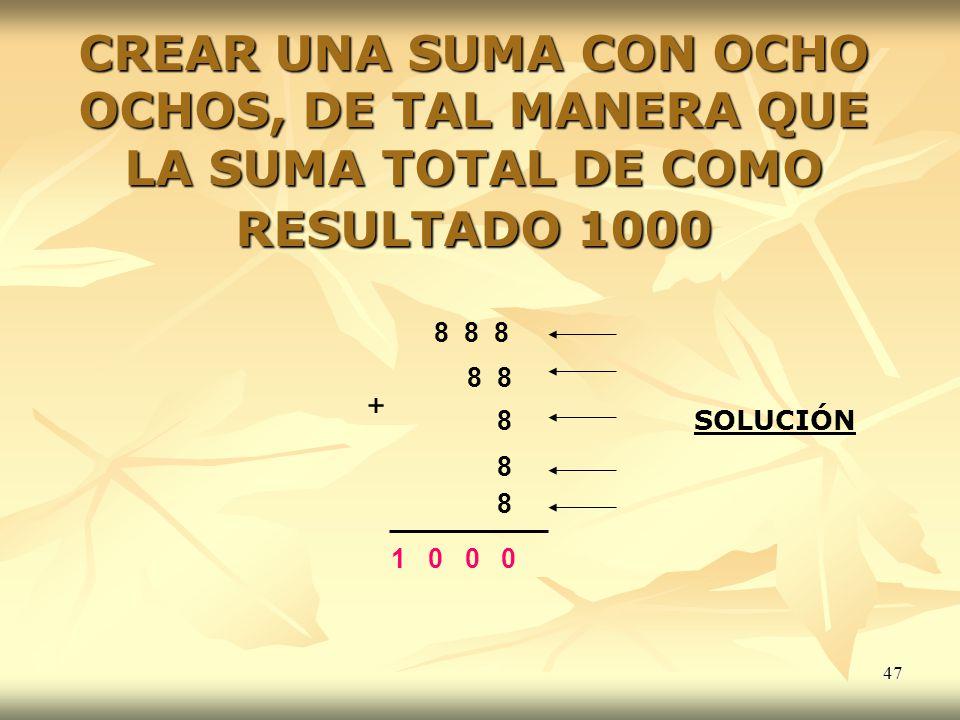 47 CREAR UNA SUMA CON OCHO OCHOS, DE TAL MANERA QUE LA SUMA TOTAL DE COMO RESULTADO 1000 8 8 8 8 8 8 8 1 0 0 0 + SOLUCIÓN