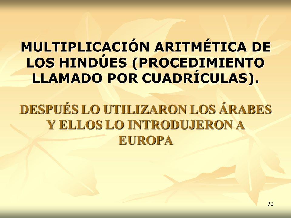 52 MULTIPLICACIÓN ARITMÉTICA DE LOS HINDÚES (PROCEDIMIENTO LLAMADO POR CUADRÍCULAS). DESPUÉS LO UTILIZARON LOS ÁRABES Y ELLOS LO INTRODUJERON A EUROPA