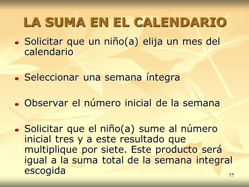 55 LA SUMA EN EL CALENDARIO Solicitar que un niño(a) elija un mes del calendario Seleccionar una semana íntegra Observar el número inicial de la seman