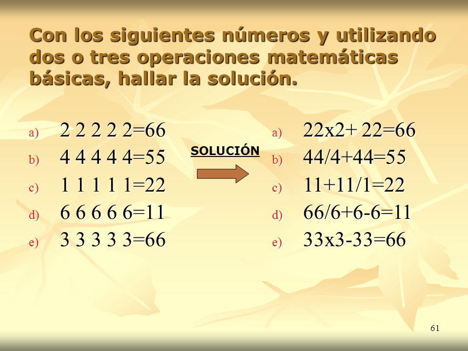 61 Con los siguientes números y utilizando dos o tres operaciones matemáticas básicas, hallar la solución. a) 2 2 2 2 2=66 b) 4 4 4 4 4=55 c) 1 1 1 1