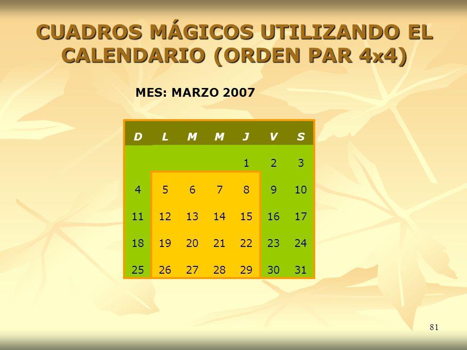 81 CUADROS MÁGICOS UTILIZANDO EL CALENDARIO (ORDEN PAR 4 x 4) MES: MARZO 2007 31302928272625 24232221201918 17161514131211 10987654 321 SVJMML D
