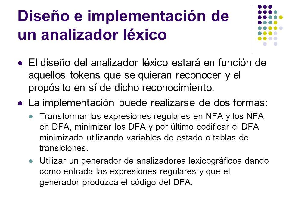 Diseño e implementación de un analizador léxico El diseño del analizador léxico estará en función de aquellos tokens que se quieran reconocer y el pro
