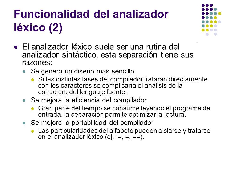 Funcionalidad del analizador léxico (2) El analizador léxico suele ser una rutina del analizador sintáctico, esta separación tiene sus razones: Se gen