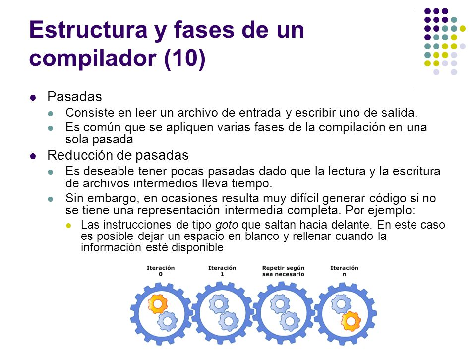 Estructura y fases de un compilador (10) Pasadas Consiste en leer un archivo de entrada y escribir uno de salida. Es común que se apliquen varias fase