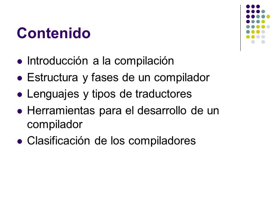 Contenido Introducción a la compilación Estructura y fases de un compilador Lenguajes y tipos de traductores Herramientas para el desarrollo de un com