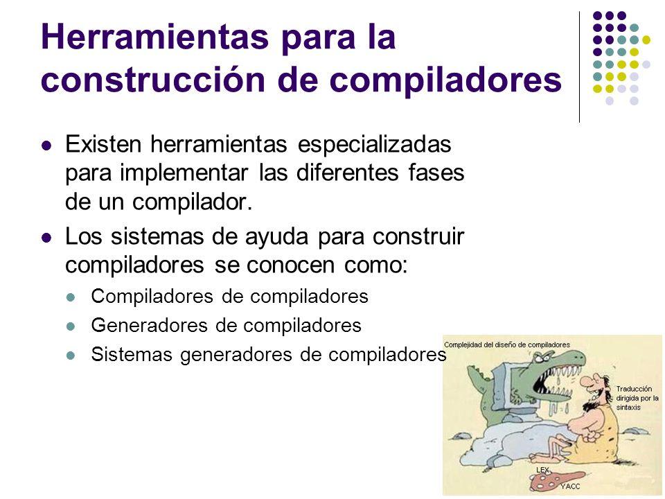 Herramientas para la construcción de compiladores Existen herramientas especializadas para implementar las diferentes fases de un compilador. Los sist