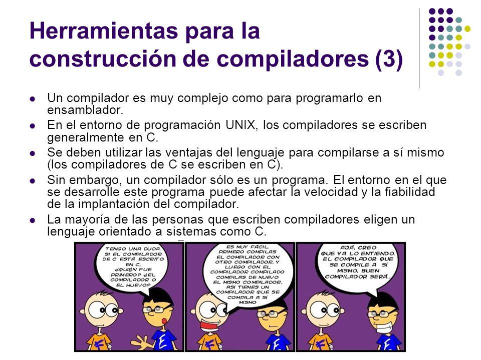 Herramientas para la construcción de compiladores (3) Un compilador es muy complejo como para programarlo en ensamblador. En el entorno de programació