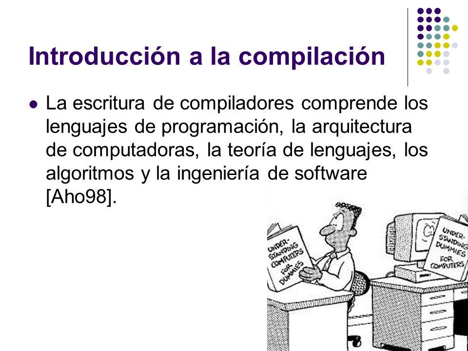 Introducción a la compilación La escritura de compiladores comprende los lenguajes de programación, la arquitectura de computadoras, la teoría de leng