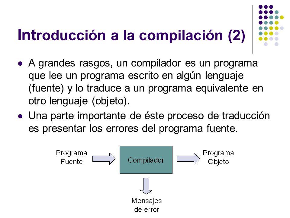 Int roducción a la compilación (2) A grandes rasgos, un compilador es un programa que lee un programa escrito en algún lenguaje (fuente) y lo traduce
