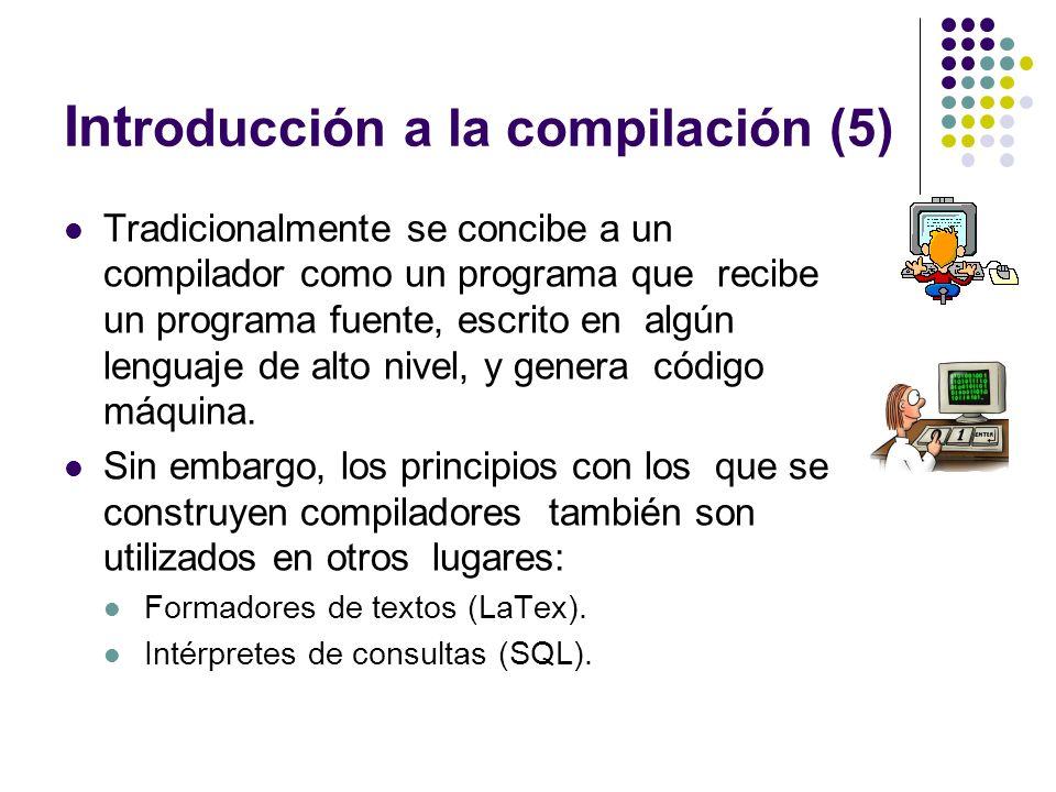 Int roducción a la compilación (5) Tradicionalmente se concibe a un compilador como un programa que recibe un programa fuente, escrito en algún lengua