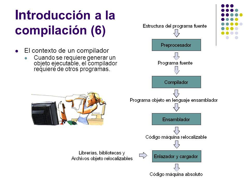 Int roducción a la compilación (6) El contexto de un compilador Cuando se requiere generar un objeto ejecutable, el compilador requiere de otros progr