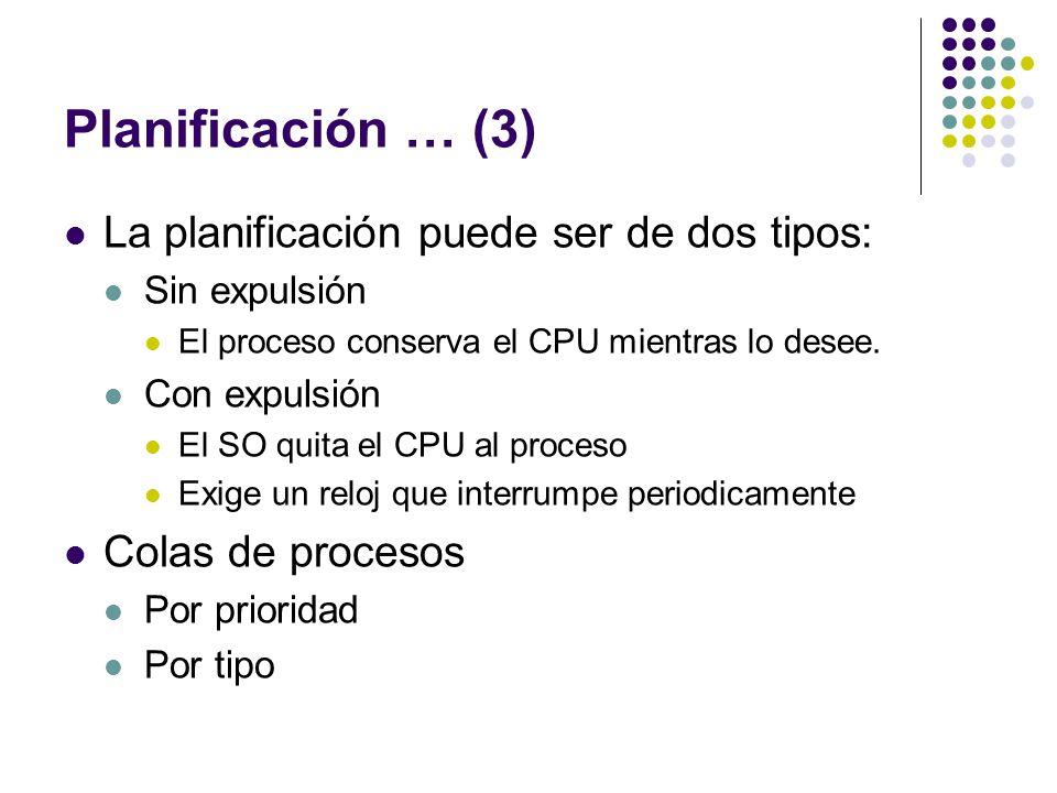 Planificación … (3) La planificación puede ser de dos tipos: Sin expulsión El proceso conserva el CPU mientras lo desee. Con expulsión El SO quita el