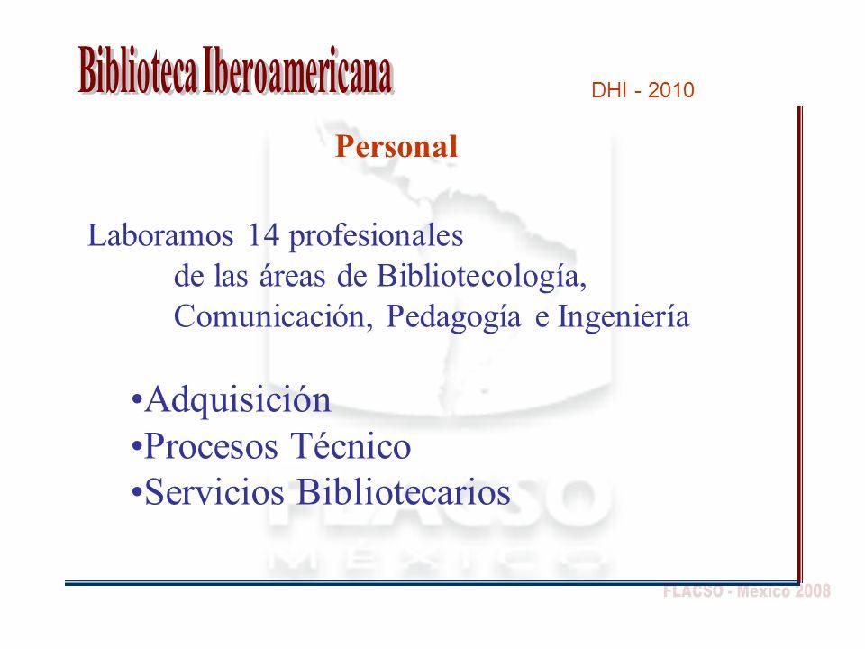DHI - 2010 Personal Laboramos 14 profesionales de las áreas de Bibliotecología, Comunicación, Pedagogía e Ingeniería Adquisición Procesos Técnico Servicios Bibliotecarios