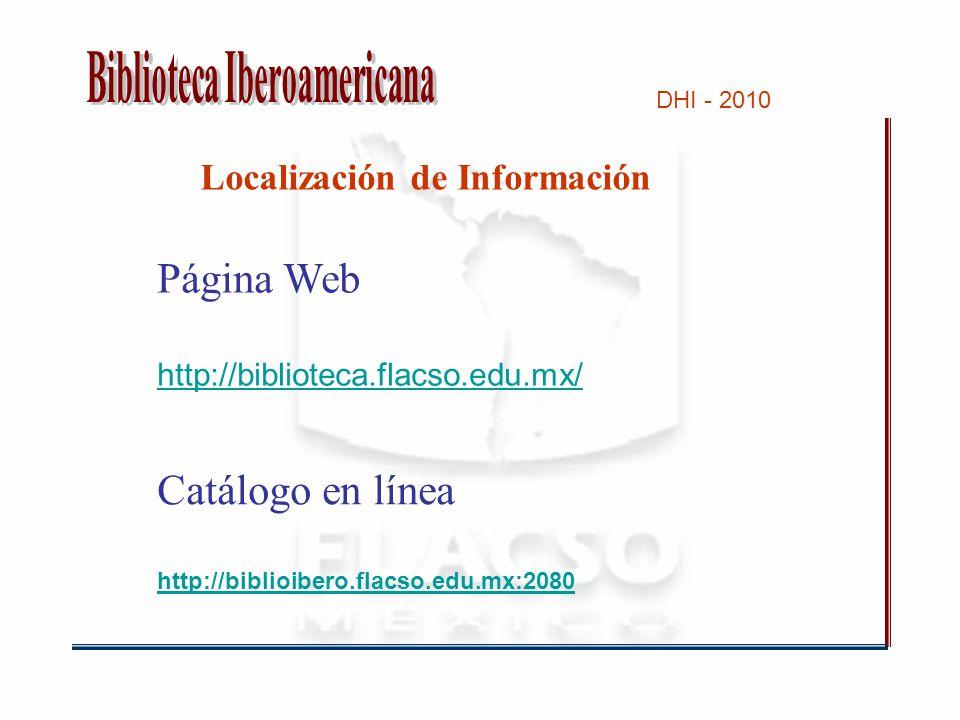 DHI - 2010 Localización de Información Página Web http://biblioteca.flacso.edu.mx/ Catálogo en línea http://biblioibero.flacso.edu.mx:2080