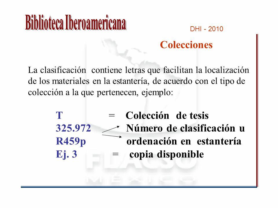 DHI - 2010 Colecciones La clasificación contiene letras que facilitan la localización de los materiales en la estantería, de acuerdo con el tipo de colección a la que pertenecen, ejemplo: T = Colección de tesis 325.972 Número de clasificación u R459p ordenación en estantería Ej.