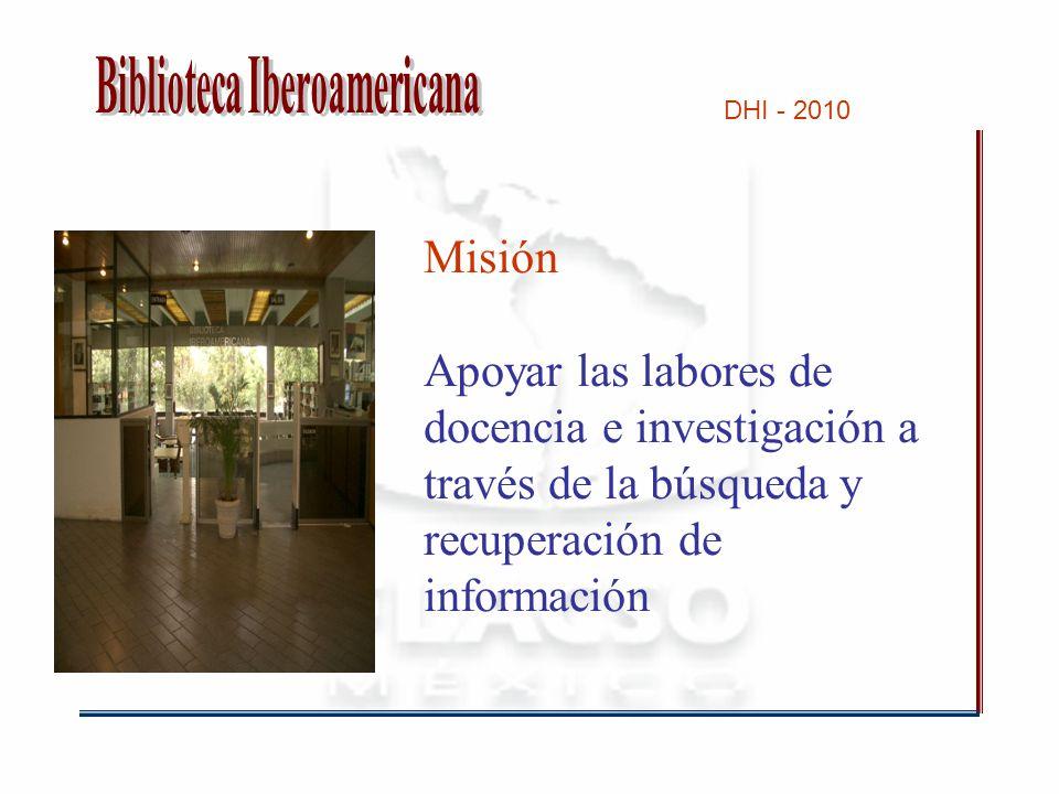 DHI - 2010 Misión Apoyar las labores de docencia e investigación a través de la búsqueda y recuperación de información