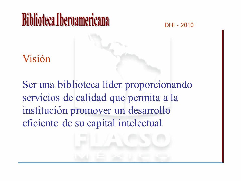 DHI - 2010 Visión Ser una biblioteca líder proporcionando servicios de calidad que permita a la institución promover un desarrollo eficiente de su capital intelectual