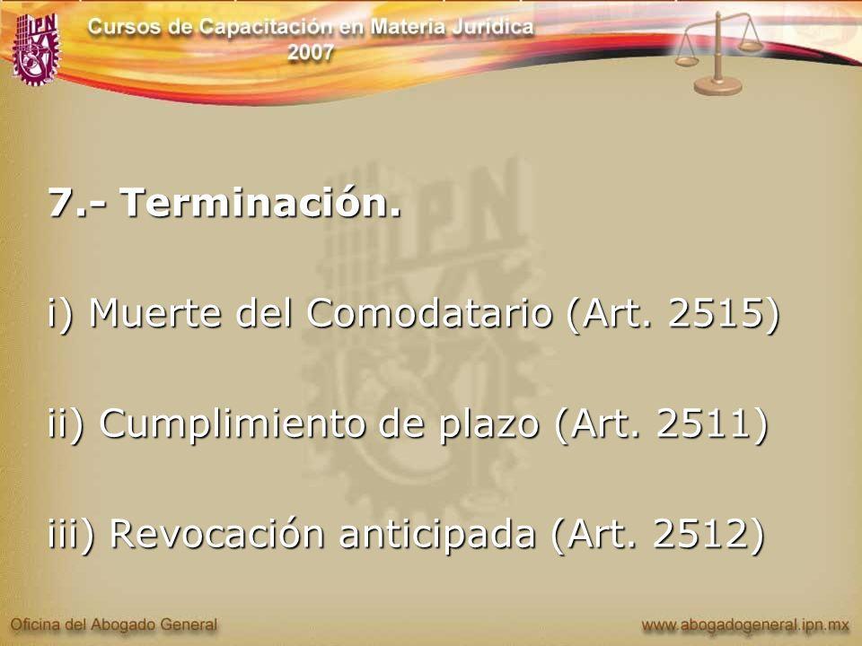 7.- Terminación. i) Muerte del Comodatario (Art. 2515) ii) Cumplimiento de plazo (Art. 2511) iii) Revocación anticipada (Art. 2512)