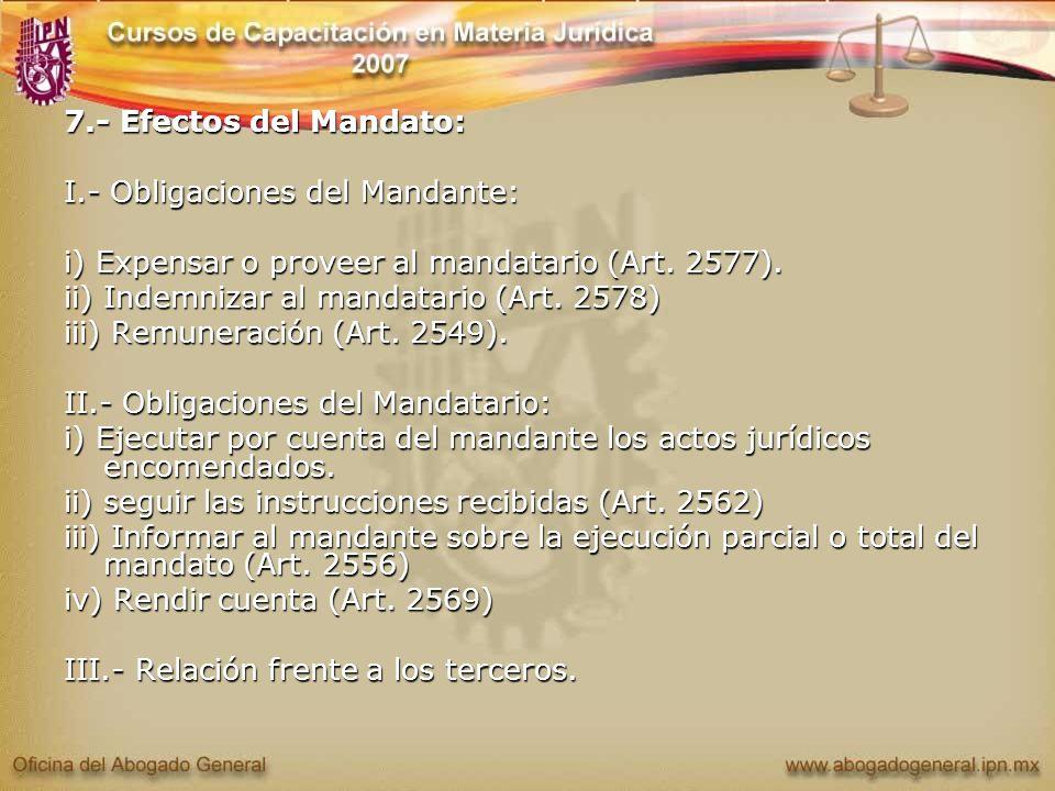 7.- Efectos del Mandato: I.- Obligaciones del Mandante: i) Expensar o proveer al mandatario (Art. 2577). ii) Indemnizar al mandatario (Art. 2578) iii)