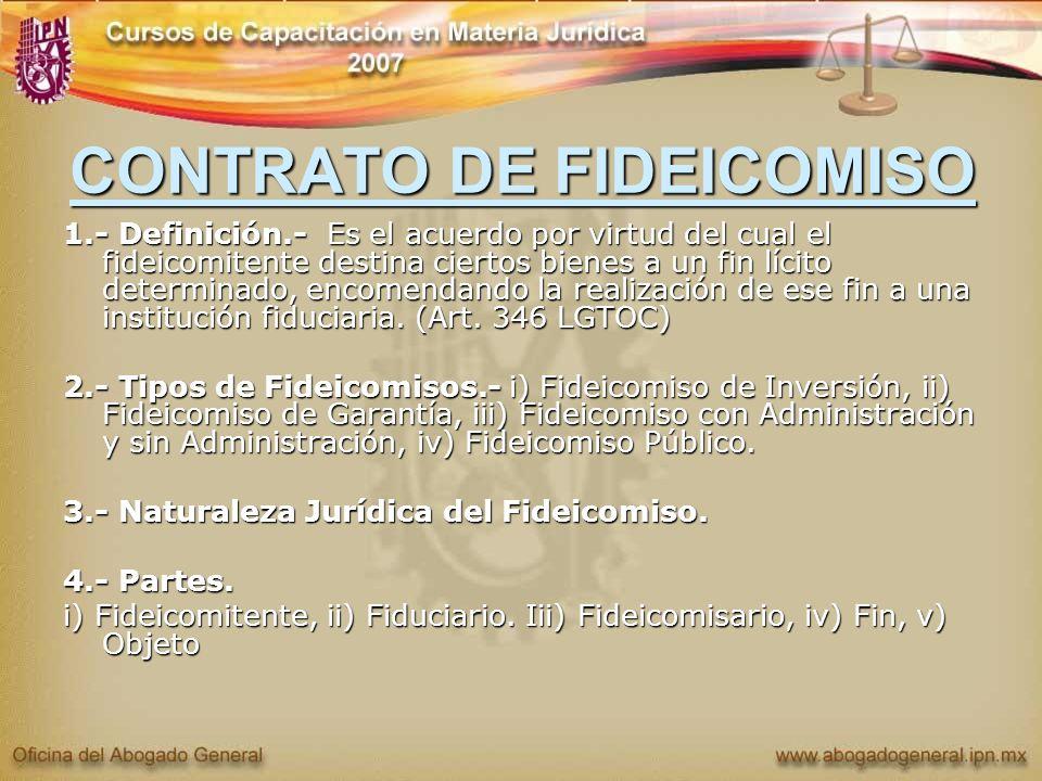 CONTRATO DE FIDEICOMISO 1.- Definición.- Es el acuerdo por virtud del cual el fideicomitente destina ciertos bienes a un fin lícito determinado, encom