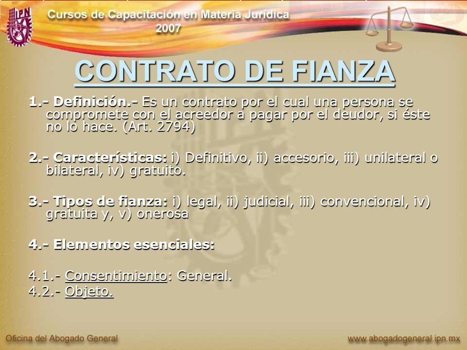 CONTRATO DE FIANZA 1.- Definición.- Es un contrato por el cual una persona se compromete con el acreedor a pagar por el deudor, si éste no lo hace. (A