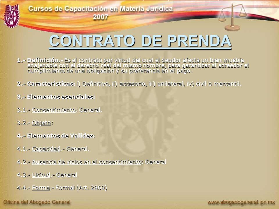 CONTRATO DE PRENDA 1.- Definición.- Es el contrato por virtud del cual el deudor afecta un bien mueble enajenable con el derecho real del mismo nombre