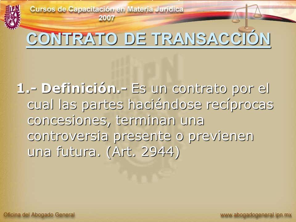CONTRATO DE TRANSACCIÓN 1.- Definición.- Es un contrato por el cual las partes haciéndose recíprocas concesiones, terminan una controversia presente o