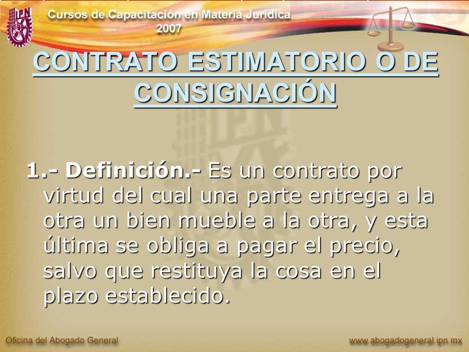 CONTRATO ESTIMATORIO O DE CONSIGNACIÓN 1.- Definición.- Es un contrato por virtud del cual una parte entrega a la otra un bien mueble a la otra, y est