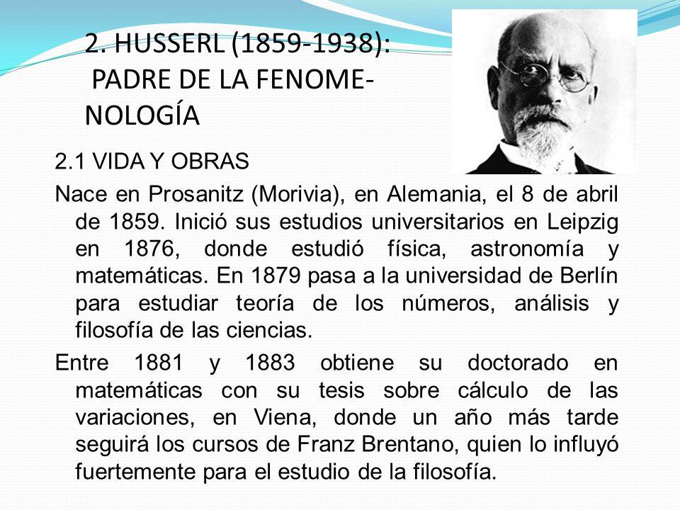 2. HUSSERL (1859-1938): PADRE DE LA FENOME- NOLOGÍA 2.1 VIDA Y OBRAS Nace en Prosanitz (Morivia), en Alemania, el 8 de abril de 1859. Inició sus estud