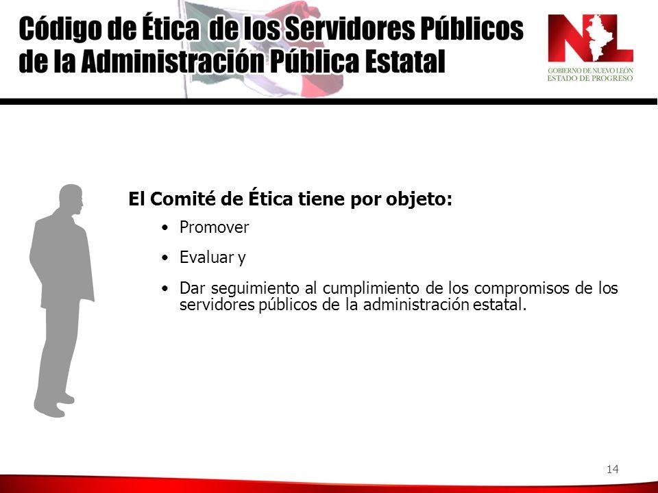 14 El Comité de Ética tiene por objeto: Promover Evaluar y Dar seguimiento al cumplimiento de los compromisos de los servidores públicos de la administración estatal.