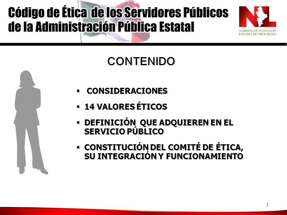 1 CONSIDERACIONES CONSIDERACIONES 14 VALORES ÉTICOS 14 VALORES ÉTICOS DEFINICIÓN QUE ADQUIEREN EN EL SERVICIO PÚBLICO DEFINICIÓN QUE ADQUIEREN EN EL SERVICIO PÚBLICO CONSTITUCIÓN DEL COMITÉ DE ÉTICA, SU INTEGRACIÓN Y FUNCIONAMIENTO CONSTITUCIÓN DEL COMITÉ DE ÉTICA, SU INTEGRACIÓN Y FUNCIONAMIENTO CONTENIDO