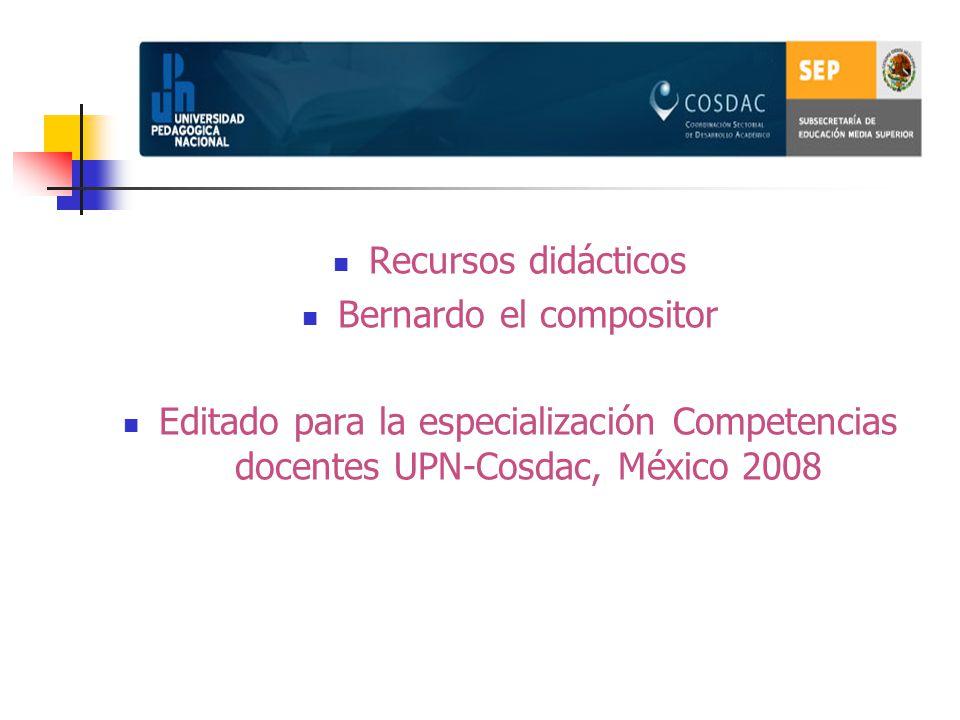 Recursos didácticos Bernardo el compositor Editado para la especialización Competencias docentes UPN-Cosdac, México 2008
