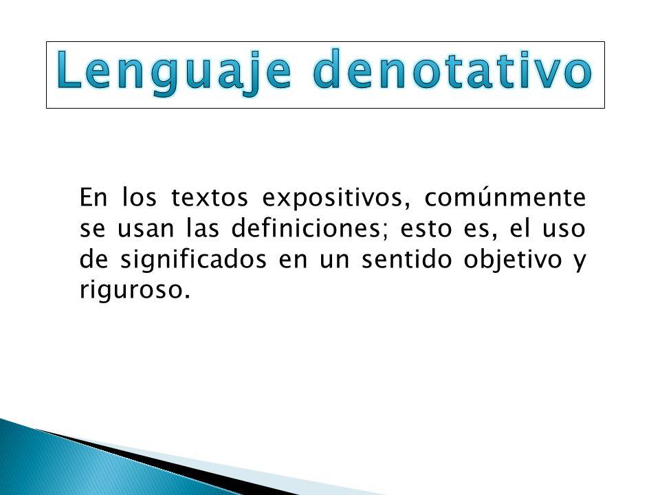 En los textos expositivos, comúnmente se usan las definiciones; esto es, el uso de significados en un sentido objetivo y riguroso.