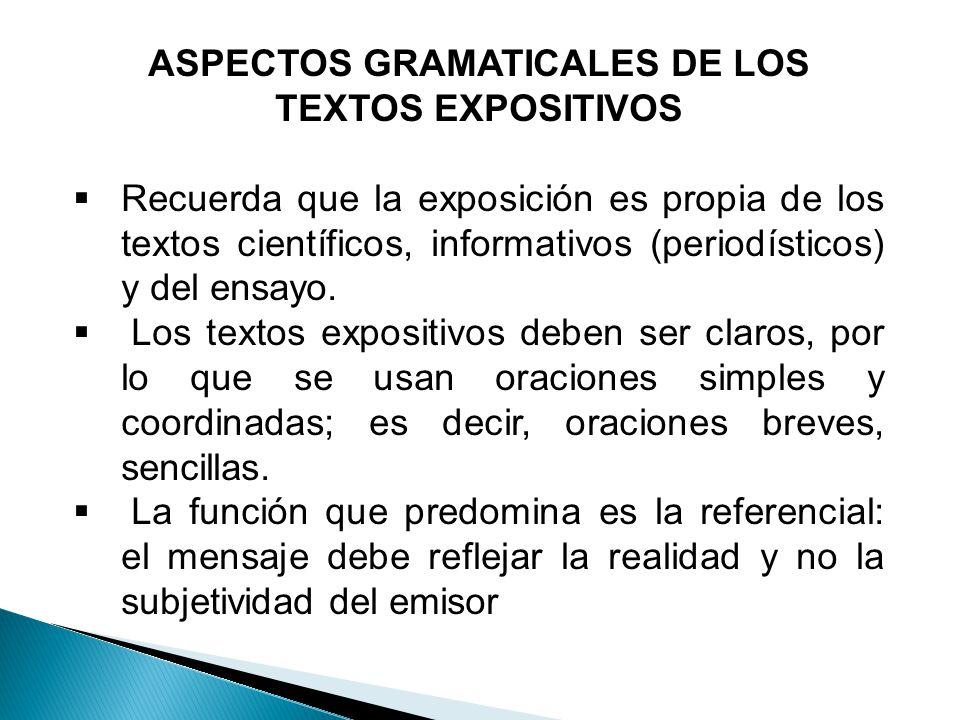 ASPECTOS GRAMATICALES DE LOS TEXTOS EXPOSITIVOS Recuerda que la exposición es propia de los textos científicos, informativos (periodísticos) y del ens