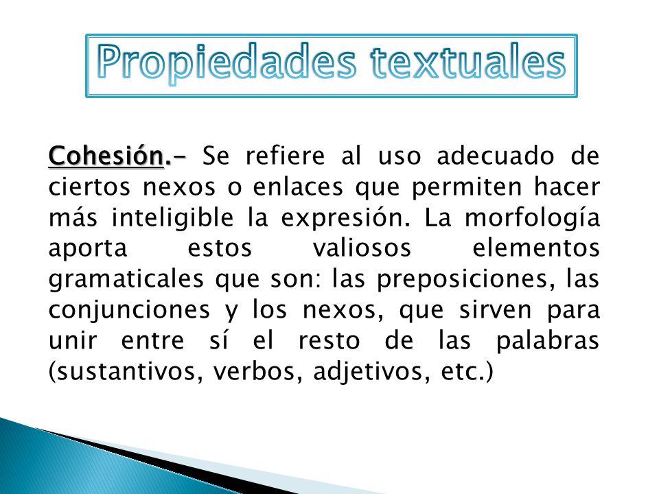 Cohesión.- Cohesión.- Se refiere al uso adecuado de ciertos nexos o enlaces que permiten hacer más inteligible la expresión. La morfología aporta esto
