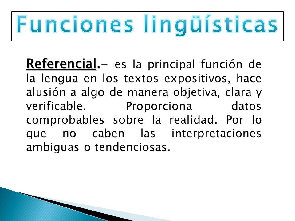 Referencial.- Referencial.- es la principal función de la lengua en los textos expositivos, hace alusión a algo de manera objetiva, clara y verificabl