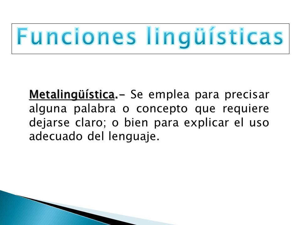 Metalingüística.- Metalingüística.- Se emplea para precisar alguna palabra o concepto que requiere dejarse claro; o bien para explicar el uso adecuado