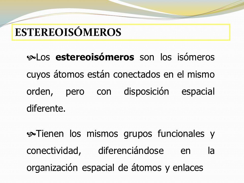 ESTEREOISÓMEROS Los estereoisómeros son los isómeros cuyos átomos están conectados en el mismo orden, pero con disposición espacial diferente.