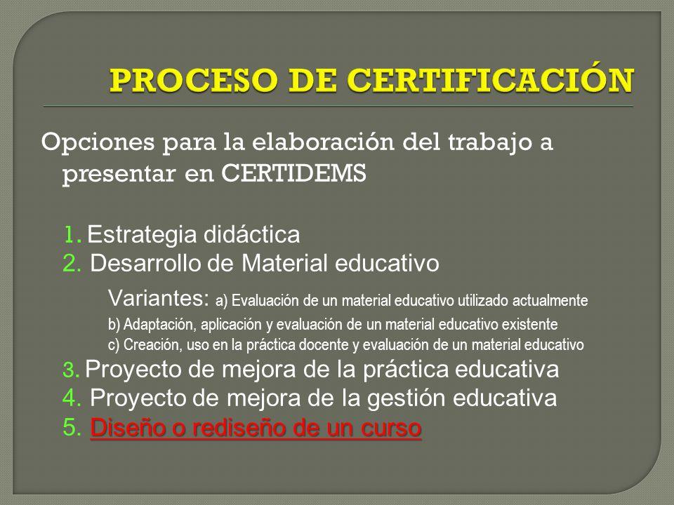 Opciones para la elaboración del trabajo a presentar en CERTIDEMS 1. Estrategia didáctica 2. Desarrollo de Material educativo Variantes: a) Evaluación